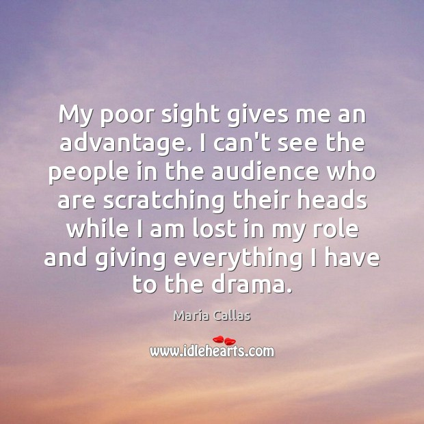 My poor sight gives me an advantage. I can't see the people Maria Callas Picture Quote