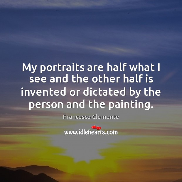 My portraits are half what I see and the other half is Image