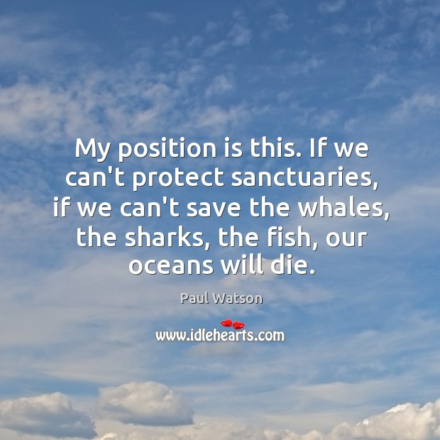 My position is this. If we can't protect sanctuaries, if we can't Paul Watson Picture Quote