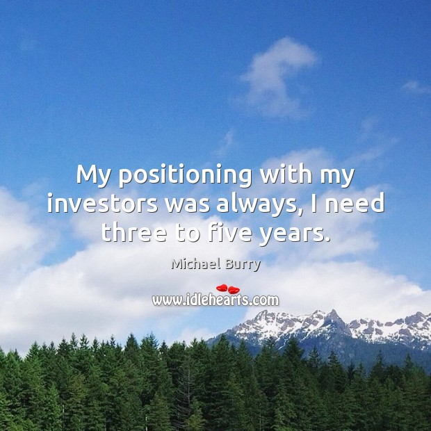 My positioning with my investors was always, I need three to five years. Image