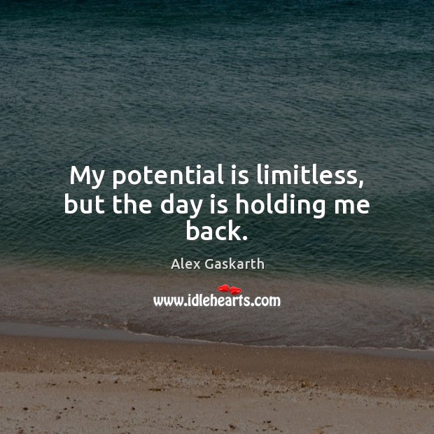 My potential is limitless, but the day is holding me back. Image