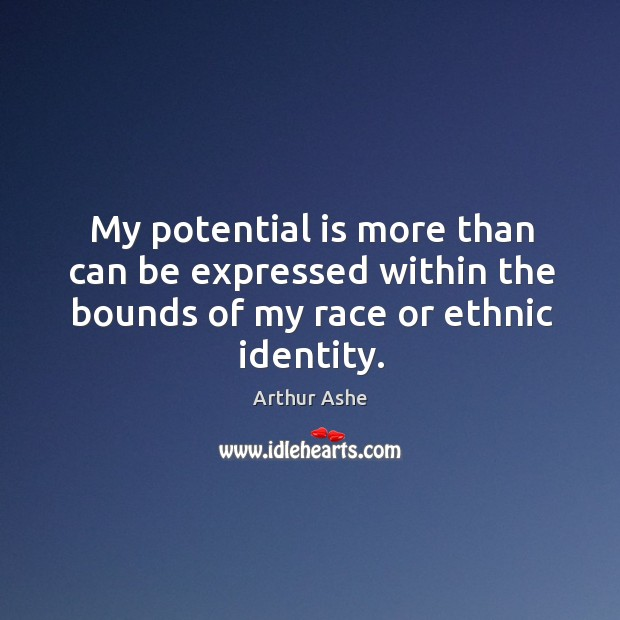 My potential is more than can be expressed within the bounds of my race or ethnic identity. Arthur Ashe Picture Quote