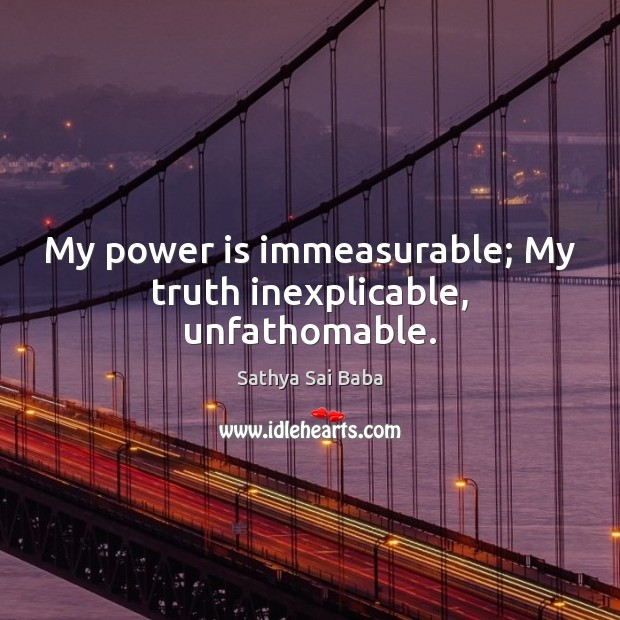 My power is immeasurable; My truth inexplicable, unfathomable. Sathya Sai Baba Picture Quote