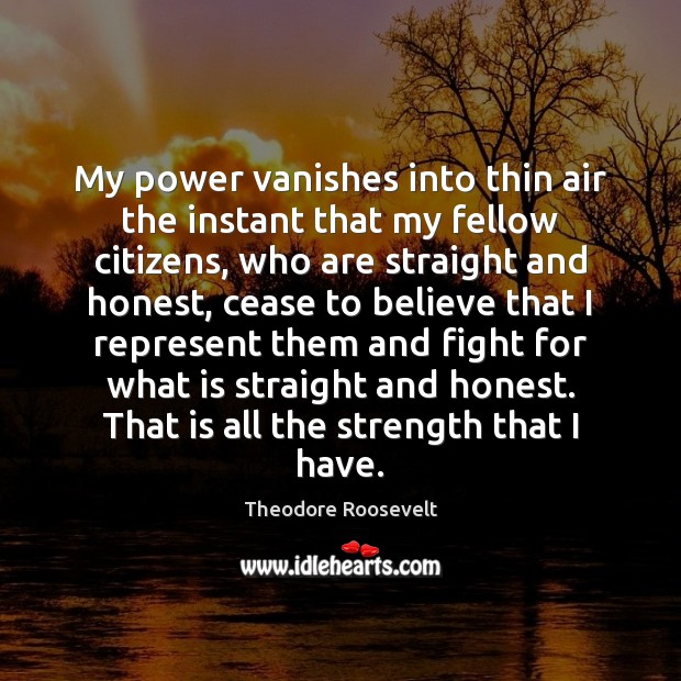 My power vanishes into thin air the instant that my fellow citizens, Theodore Roosevelt Picture Quote