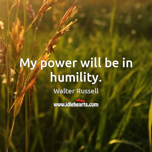 My power will be in humility. Walter Russell Picture Quote