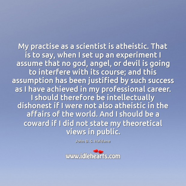 My practise as a scientist is atheistic. That is to say, when John B. S. Haldane Picture Quote