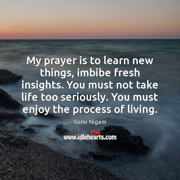 Image, My prayer is to learn new things, imbibe fresh insights. You must