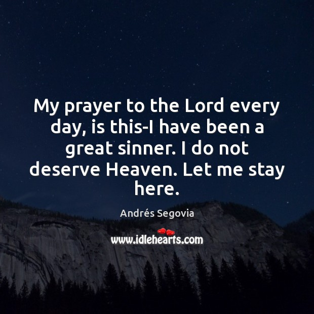 My prayer to the Lord every day, is this-I have been a Andrés Segovia Picture Quote