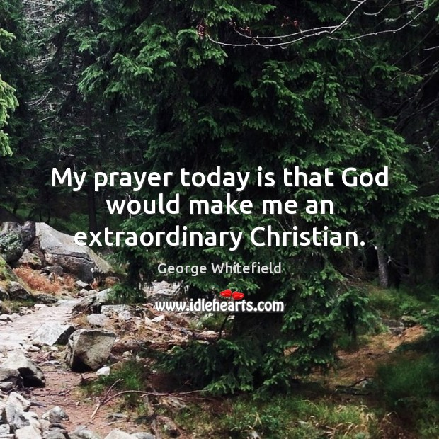 My prayer today is that God would make me an extraordinary Christian. Image