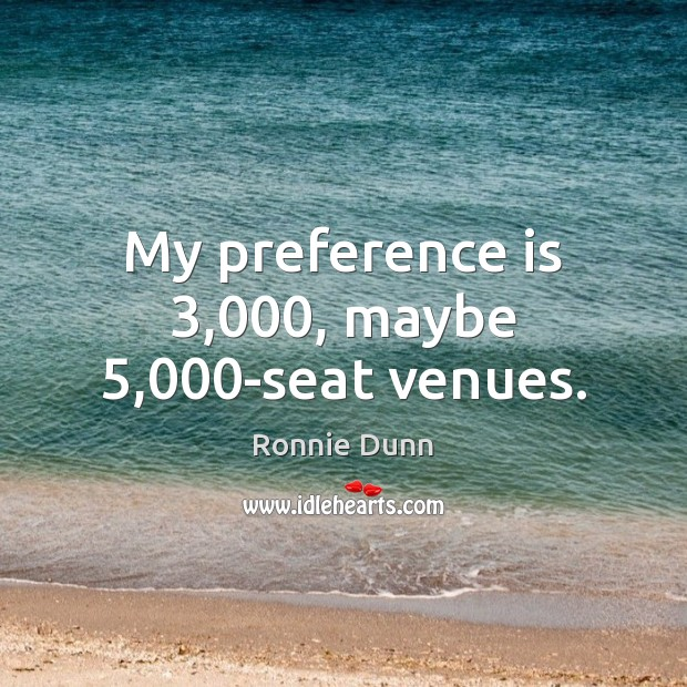 My preference is 3,000, maybe 5,000-seat venues. Ronnie Dunn Picture Quote
