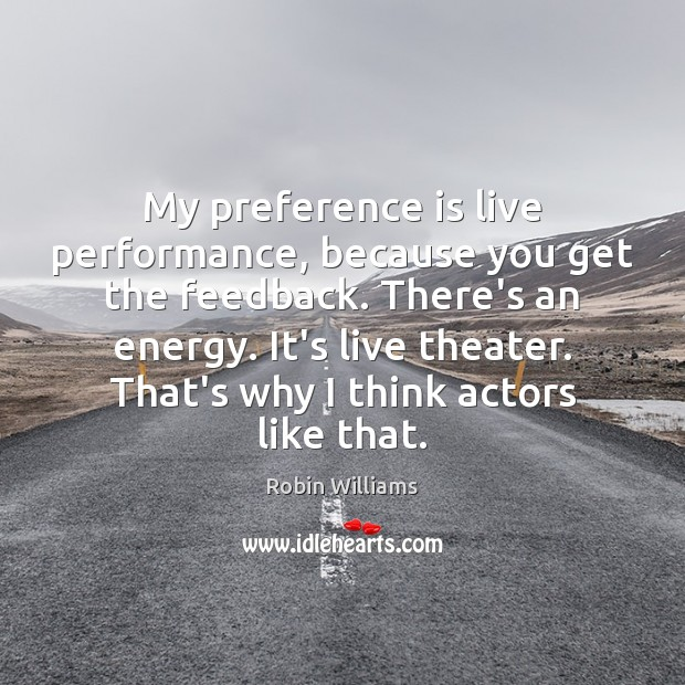 My preference is live performance, because you get the feedback. There's an Robin Williams Picture Quote