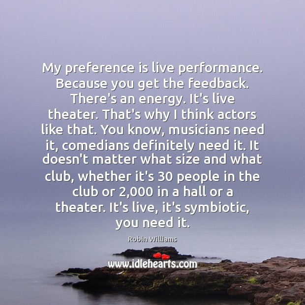 My preference is live performance. Because you get the feedback. There's an Robin Williams Picture Quote