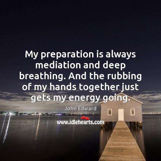 My preparation is always mediation and deep breathing. And the rubbing of Image