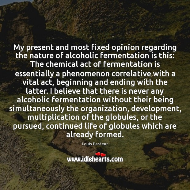 My present and most fixed opinion regarding the nature of alcoholic fermentation Louis Pasteur Picture Quote