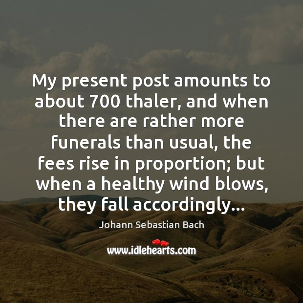 My present post amounts to about 700 thaler, and when there are rather Johann Sebastian Bach Picture Quote