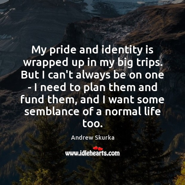 Image, My pride and identity is wrapped up in my big trips. But