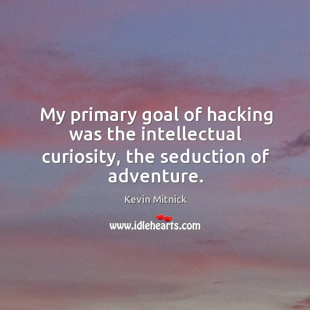 My primary goal of hacking was the intellectual curiosity, the seduction of adventure. Kevin Mitnick Picture Quote