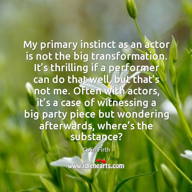 My primary instinct as an actor is not the big transformation. Image