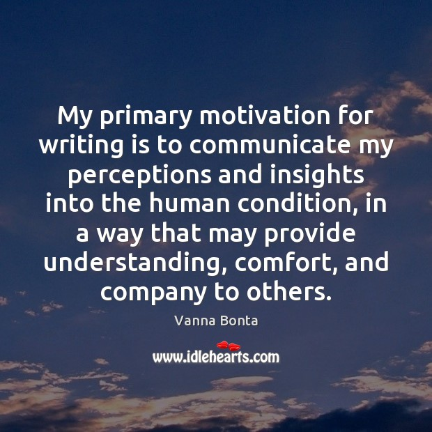 My primary motivation for writing is to communicate my perceptions and insights Vanna Bonta Picture Quote