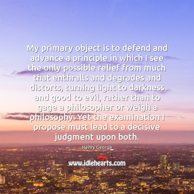 My primary object is to defend and advance a principle in which Henry George Picture Quote