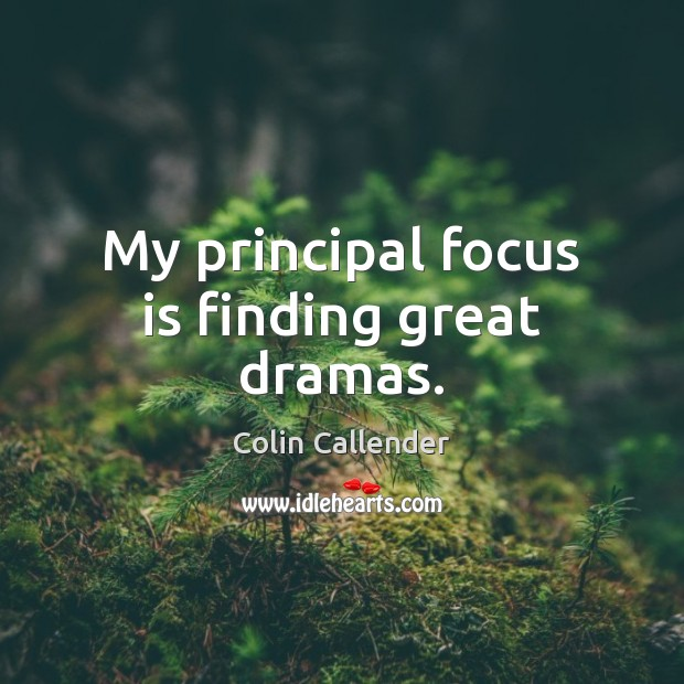 My principal focus is finding great dramas. Colin Callender Picture Quote