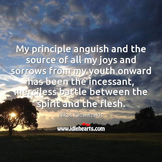 My principle anguish and the source of all my joys and sorrows Nikos Kazantzakis Picture Quote