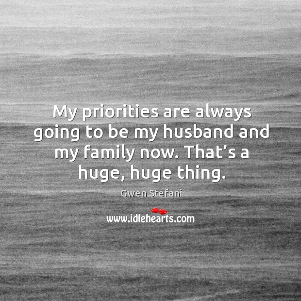 My priorities are always going to be my husband and my family now. That's a huge, huge thing. Image
