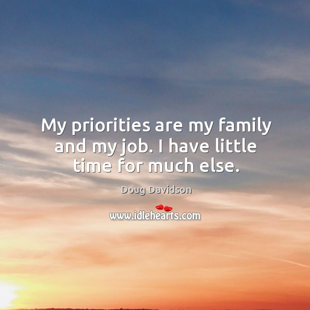 My priorities are my family and my job. I have little time for much else. Image