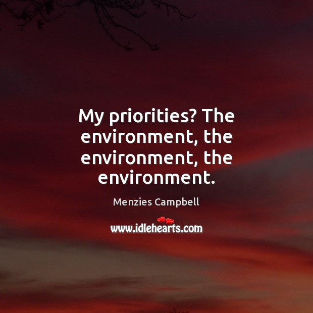 My priorities? The environment, the environment, the environment. Environment Quotes Image