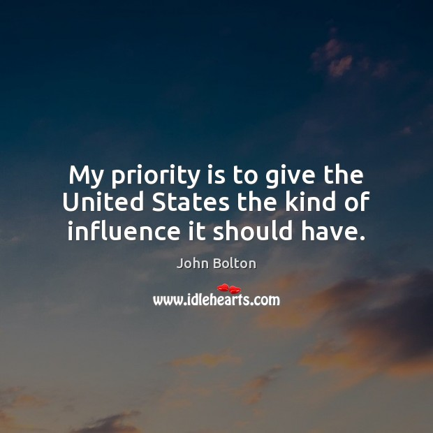 My priority is to give the United States the kind of influence it should have. John Bolton Picture Quote