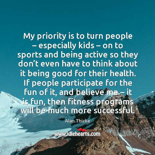 My priority is to turn people – especially kids – on to sports and being active so they don't Alan Thicke Picture Quote