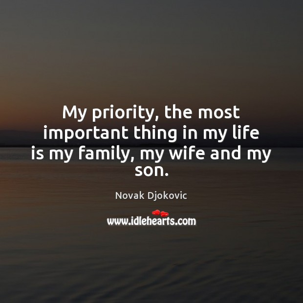 My priority, the most important thing in my life is my family, my wife and my son. Priority Quotes Image