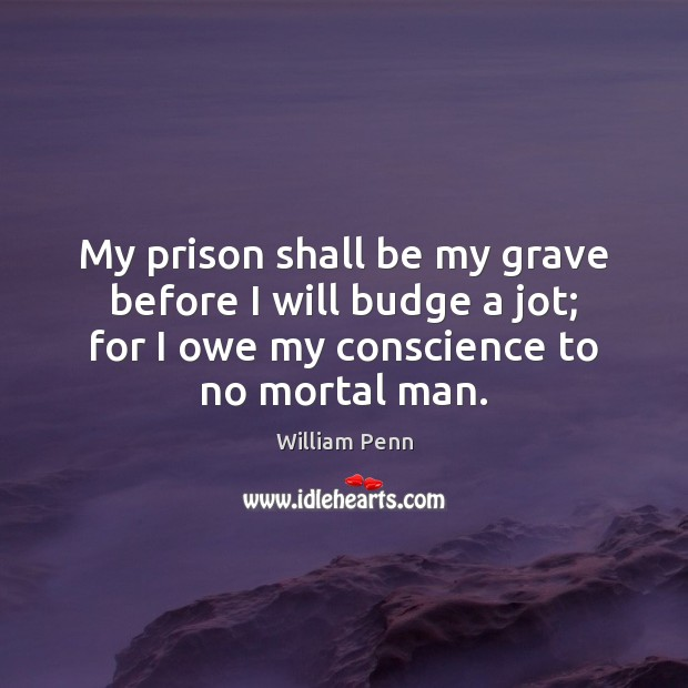 My prison shall be my grave before I will budge a jot; William Penn Picture Quote