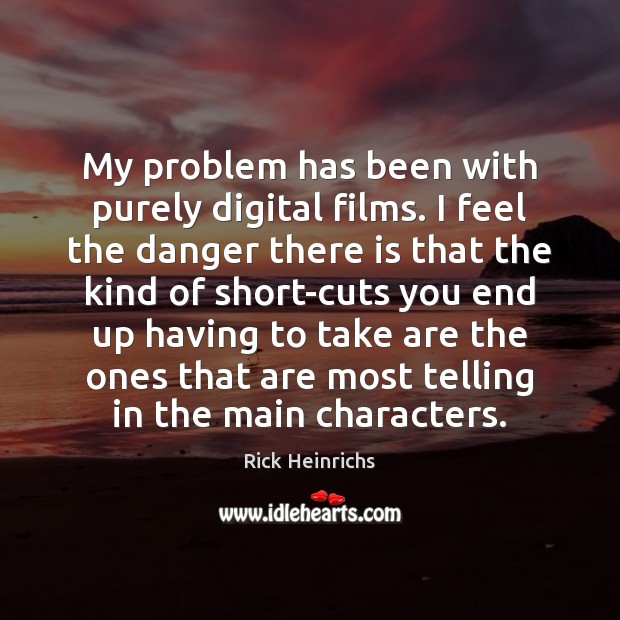 Image, My problem has been with purely digital films. I feel the danger