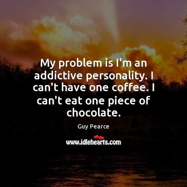 My problem is I'm an addictive personality. I can't have one coffee. Image