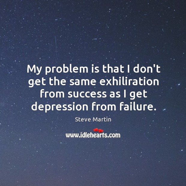 My problem is that I don't get the same exhiliration from success Image