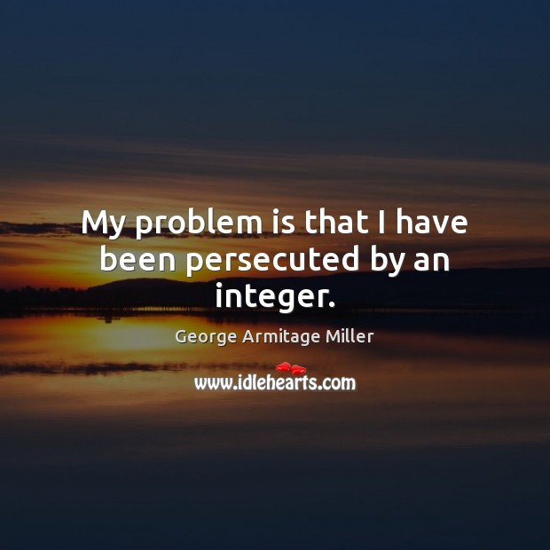 My problem is that I have been persecuted by an integer. Image
