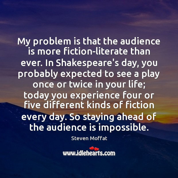 My problem is that the audience is more fiction-literate than ever. In Steven Moffat Picture Quote