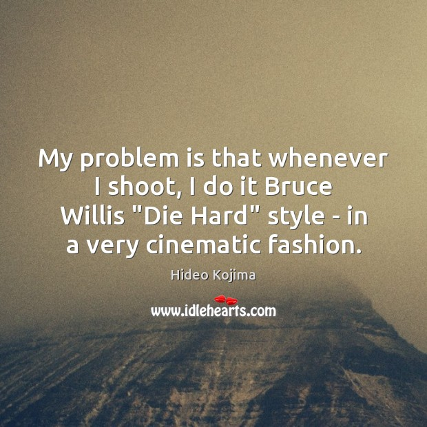 """My problem is that whenever I shoot, I do it Bruce Willis """" Hideo Kojima Picture Quote"""