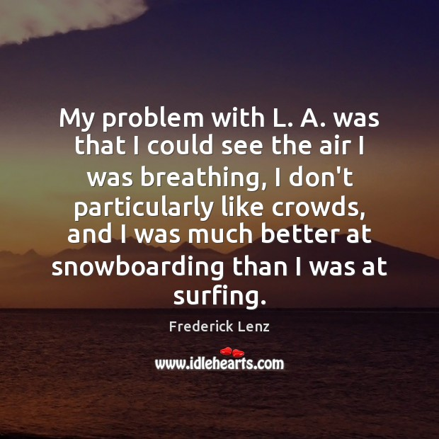 My problem with L. A. was that I could see the air Frederick Lenz Picture Quote