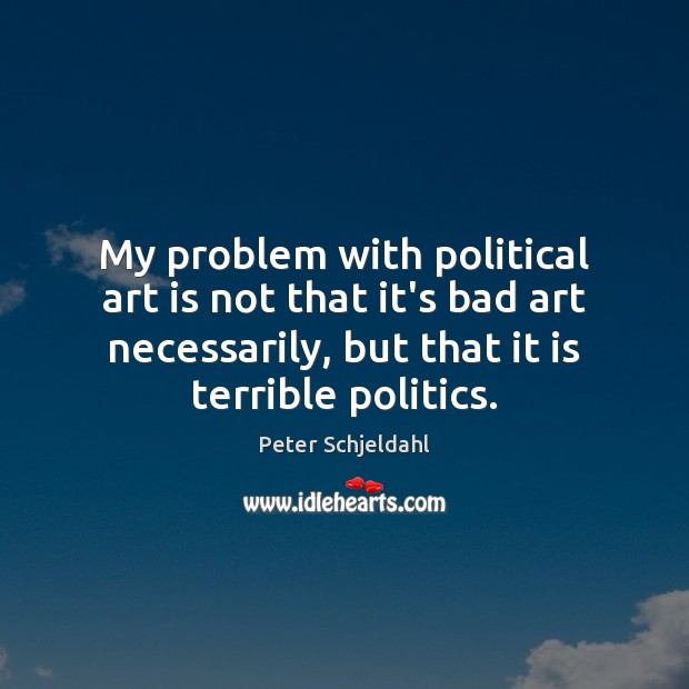 My problem with political art is not that it's bad art necessarily, Peter Schjeldahl Picture Quote