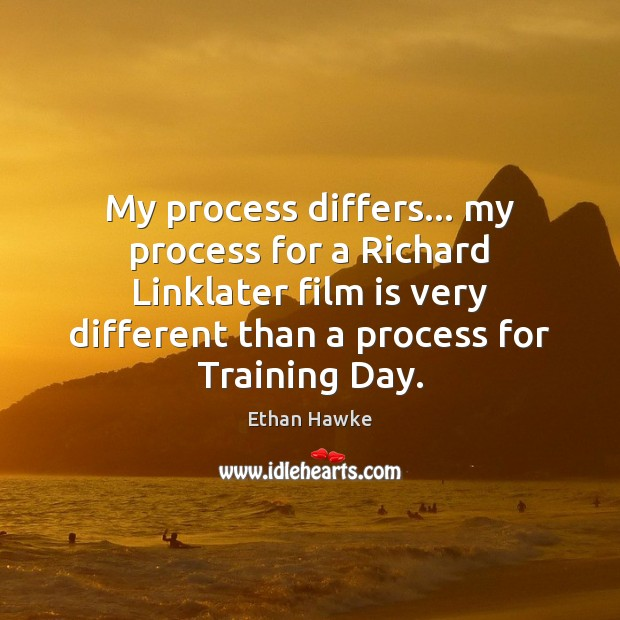 My process differs… my process for a Richard Linklater film is very Ethan Hawke Picture Quote