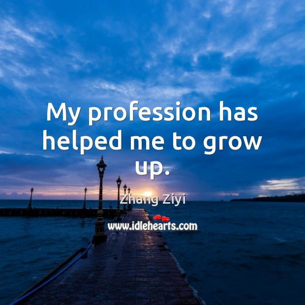 My profession has helped me to grow up. Zhang Ziyi Picture Quote