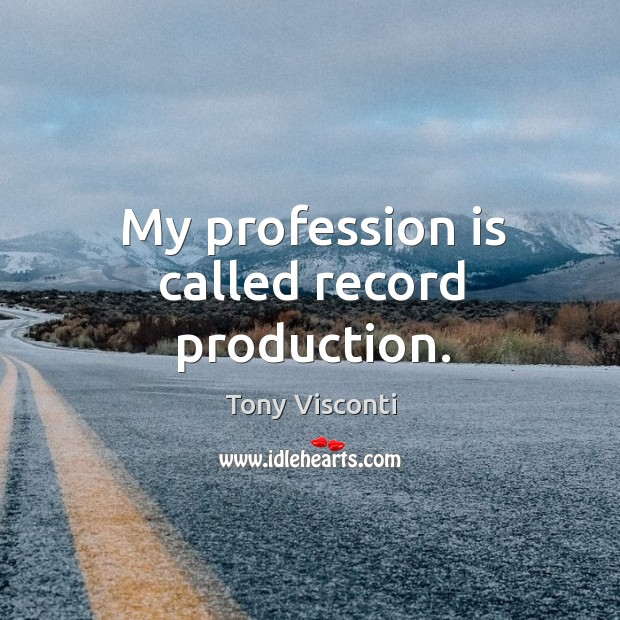 My profession is called record production. Tony Visconti Picture Quote