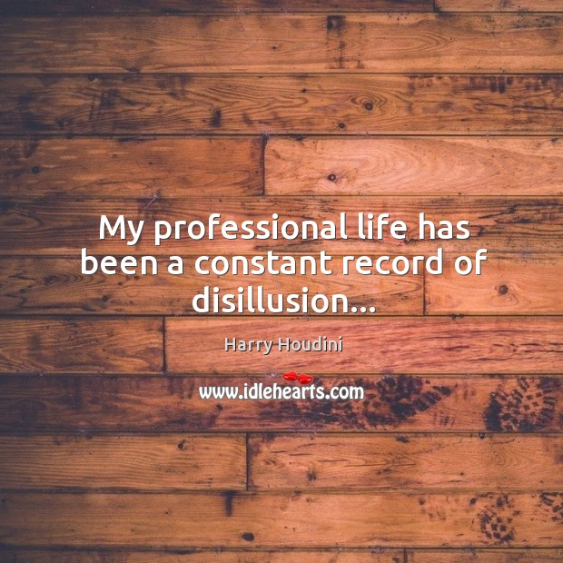 My professional life has been a constant record of disillusion… Image