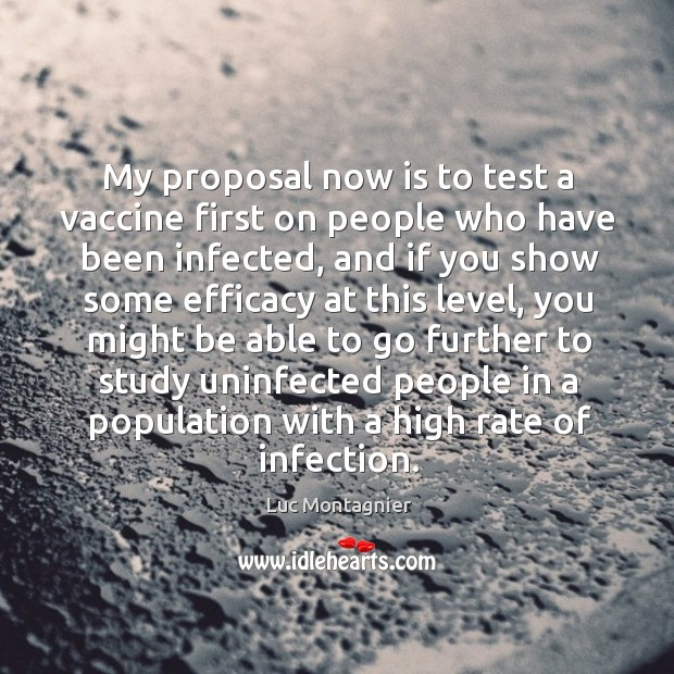 My proposal now is to test a vaccine first on people who have been infected, and if you show some.. Luc Montagnier Picture Quote