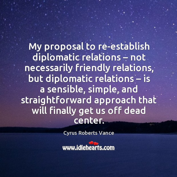 My proposal to re-establish diplomatic relations – not necessarily friendly relations Cyrus Roberts Vance Picture Quote