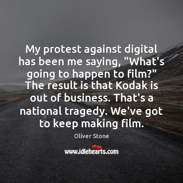 """My protest against digital has been me saying, """"What's going to happen Oliver Stone Picture Quote"""
