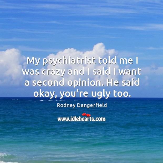 My psychiatrist told me I was crazy and I said I want a second opinion. He said okay, you're ugly too. Image