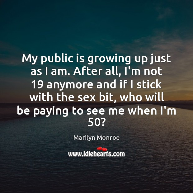 My public is growing up just as I am. After all, I'm Image